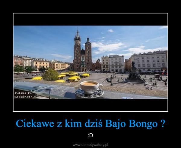 Ciekawe z kim dziś Bajo Bongo ? – :D
