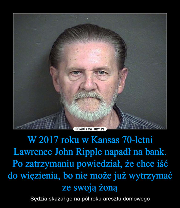 W 2017 roku w Kansas 70-letni Lawrence John Ripple napadł na bank. Po zatrzymaniu powiedział, że chce iść do więzienia, bo nie może już wytrzymać ze swoją żoną – Sędzia skazał go na pół roku aresztu domowego