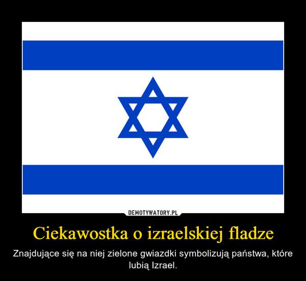Ciekawostka o izraelskiej fladze – Znajdujące się na niej zielone gwiazdki symbolizują państwa, które lubią Izrael.