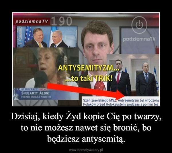 Dzisiaj, kiedy Żyd kopie Cię po twarzy, to nie możesz nawet się bronić, bo będziesz antysemitą. –