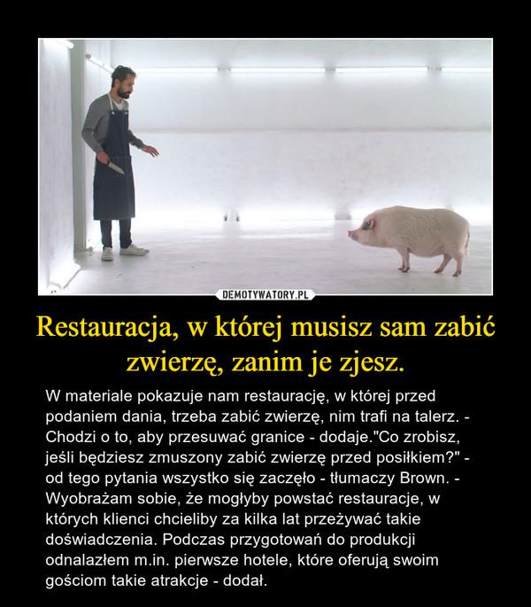 """Restauracja, w której musisz sam zabić zwierzę, zanim je zjesz. – W materiale pokazuje nam restaurację, w której przed podaniem dania, trzeba zabić zwierzę, nim trafi na talerz. - Chodzi o to, aby przesuwać granice - dodaje.""""Co zrobisz, jeśli będziesz zmuszony zabić zwierzę przed posiłkiem?"""" - od tego pytania wszystko się zaczęło - tłumaczy Brown. - Wyobrażam sobie, że mogłyby powstać restauracje, w których klienci chcieliby za kilka lat przeżywać takie doświadczenia. Podczas przygotowań do produkcji odnalazłem m.in. pierwsze hotele, które oferują swoim gościom takie atrakcje - dodał."""