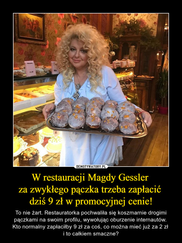W restauracji Magdy Gessler za zwykłego pączka trzeba zapłacić dziś 9 zł w promocyjnej cenie! – To nie żart. Restauratorka pochwaliła się koszmarnie drogimi pączkami na swoim profilu, wywołując oburzenie internautów. Kto normalny zapłaciłby 9 zł za coś, co można mieć już za 2 zł i to całkiem smaczne?