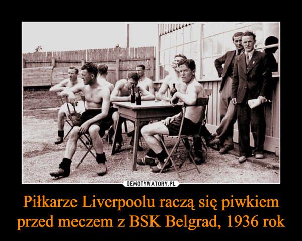 Piłkarze Liverpoolu raczą się piwkiem przed meczem z BSK Belgrad, 1936 rok –