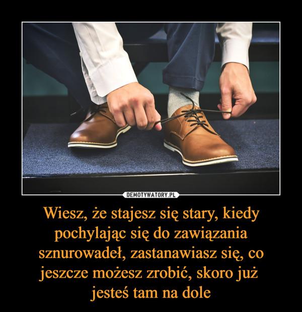 Wiesz, że stajesz się stary, kiedy pochylając się do zawiązania sznurowadeł, zastanawiasz się, co jeszcze możesz zrobić, skoro już jesteś tam na dole –