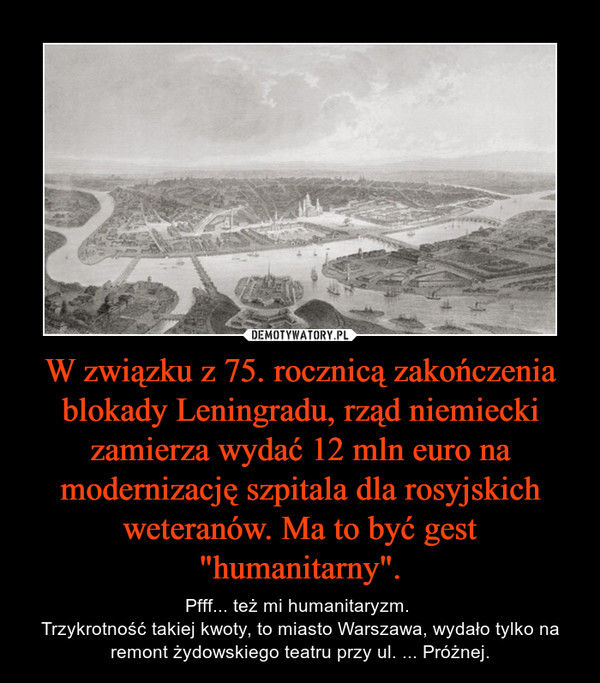 """W związku z 75. rocznicą zakończenia blokady Leningradu, rząd niemiecki zamierza wydać 12 mln euro na modernizację szpitala dla rosyjskich weteranów. Ma to być gest """"humanitarny"""". – Pfff... też mi humanitaryzm. Trzykrotność takiej kwoty, to miasto Warszawa, wydało tylko na remont żydowskiego teatru przy ul. ... Próżnej."""