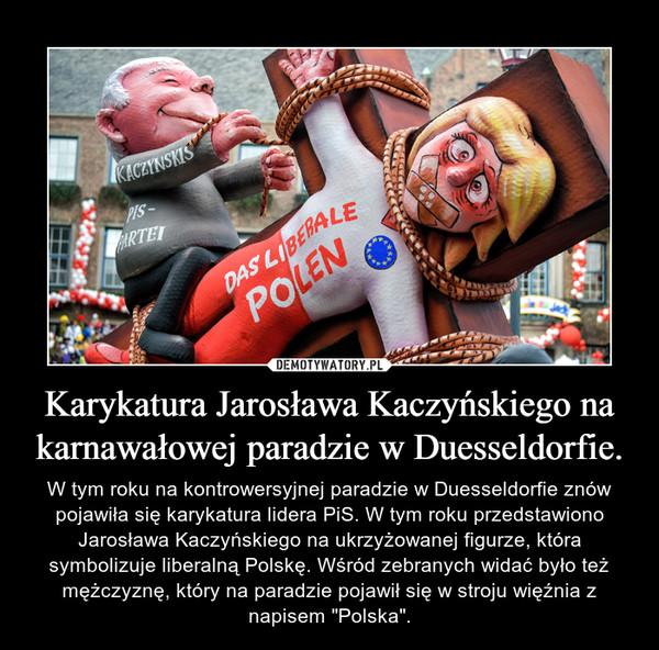 """Karykatura Jarosława Kaczyńskiego na karnawałowej paradzie w Duesseldorfie. – W tym roku na kontrowersyjnej paradzie w Duesseldorfie znów pojawiła się karykatura lidera PiS. W tym roku przedstawiono Jarosława Kaczyńskiego na ukrzyżowanej figurze, która symbolizuje liberalną Polskę. Wśród zebranych widać było też mężczyznę, który na paradzie pojawił się w stroju więźnia z napisem """"Polska""""."""