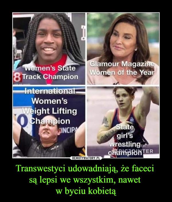 Transwestyci udowadniają, że faceci są lepsi we wszystkim, nawet w byciu kobietą –