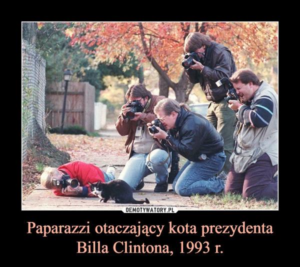 Paparazzi otaczający kota prezydenta Billa Clintona, 1993 r. –