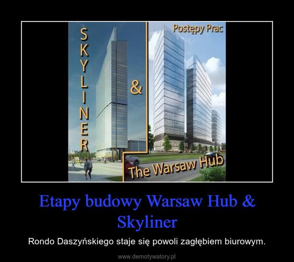 Etapy budowy Warsaw Hub & Skyliner – Rondo Daszyńskiego staje się powoli zagłębiem biurowym.