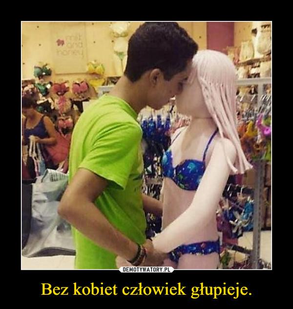 Bez kobiet człowiek głupieje. –