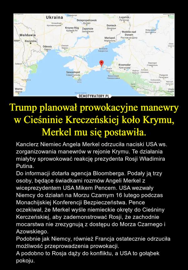 Trump planował prowokacyjne manewry w Cieśninie Kreczeńskiej koło Krymu, Merkel mu się postawiła. – Kanclerz Niemiec Angela Merkel odrzuciła naciski USA ws. zorganizowania manewrów w rejonie Krymu. Te działania miałyby sprowokować reakcję prezydenta Rosji Władimira Putina.Do informacji dotarła agencja Bloomberga. Podały ją trzy osoby, będące świadkami rozmów Angeli Merkel z wiceprezydentem USA Mikem Pencem. USA wezwały Niemcy do działań na Morzu Czarnym 16 lutego podczas Monachijskiej Konferencji Bezpieczeństwa. Pence oczekiwał, że Merkel wyśle niemieckie okręty do Cieśniny Kerczeńskiej, aby zademonstrować Rosji, że zachodnie mocarstwa nie zrezygnują z dostępu do Morza Czarnego i Azowskiego.Podobnie jak Niemcy, również Francja ostatecznie odrzuciła możliwość przeprowadzenia prowokacji.A podobno to Rosja dąży do konfliktu, a USA to gołąbek pokoju.