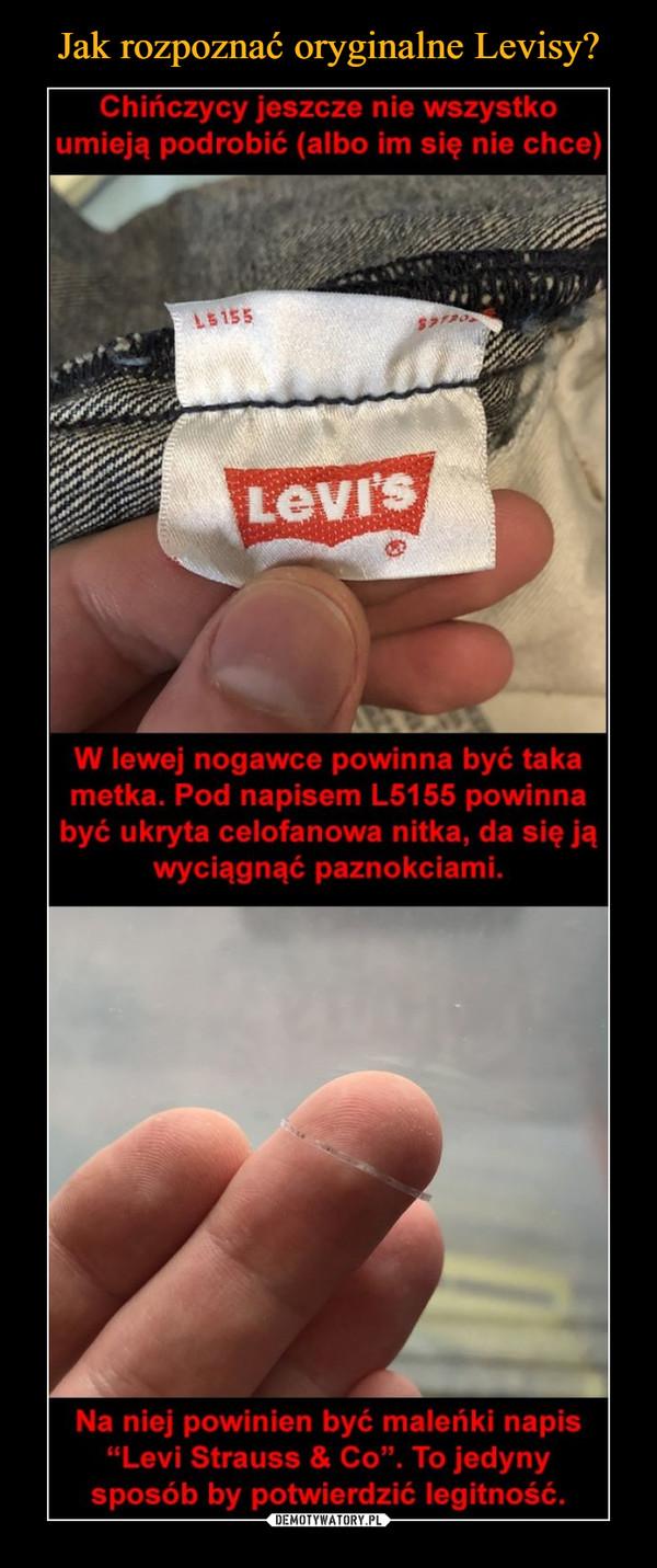 """–  Chinczycy jeszcze nie wszystkoumieją podrobić (albo im się nie chce)LSİS5Levi'sW lewej nogawce powinna być takametka. Pod napisem L5155 powinnabyć ukryta celofanowa nitka, da się jąwyciągnąć paznokciami.Na niej powinien być maleńki napis""""Levi Strauss & Co"""". To jedynysposób by potwierdzić legitność."""