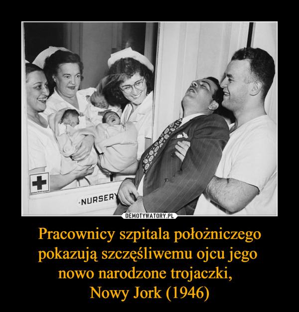 Pracownicy szpitala położniczego pokazują szczęśliwemu ojcu jego nowo narodzone trojaczki,  Nowy Jork (1946) –