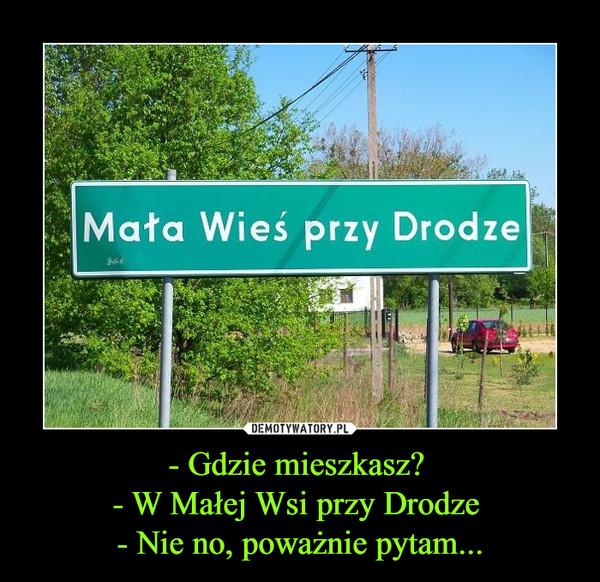 - Gdzie mieszkasz? - W Małej Wsi przy Drodze - Nie no, poważnie pytam... –  Mała Wieś Przy Drodze