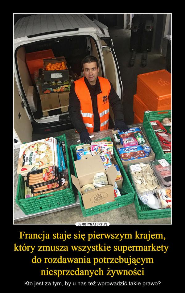 Francja staje się pierwszym krajem, który zmusza wszystkie supermarkety do rozdawania potrzebującym niesprzedanych żywności – Kto jest za tym, by u nas też wprowadzić takie prawo?