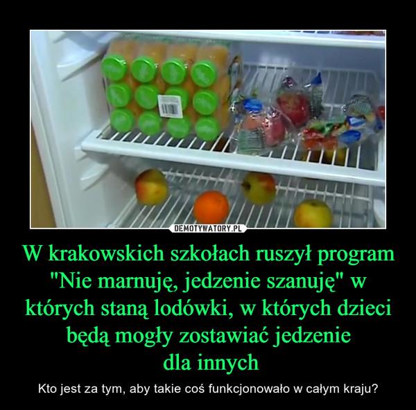 """W krakowskich szkołach ruszył program """"Nie marnuję, jedzenie szanuję"""" w których staną lodówki, w których dzieci będą mogły zostawiać jedzenie dla innych – Kto jest za tym, aby takie coś funkcjonowało w całym kraju?"""