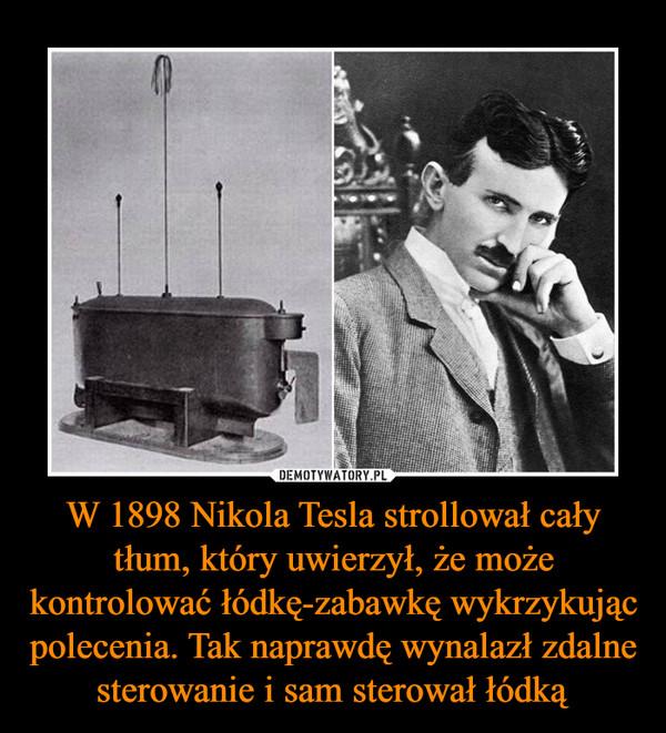 W 1898 Nikola Tesla strollował cały tłum, który uwierzył, że może kontrolować łódkę-zabawkę wykrzykując polecenia. Tak naprawdę wynalazł zdalne sterowanie i sam sterował łódką –