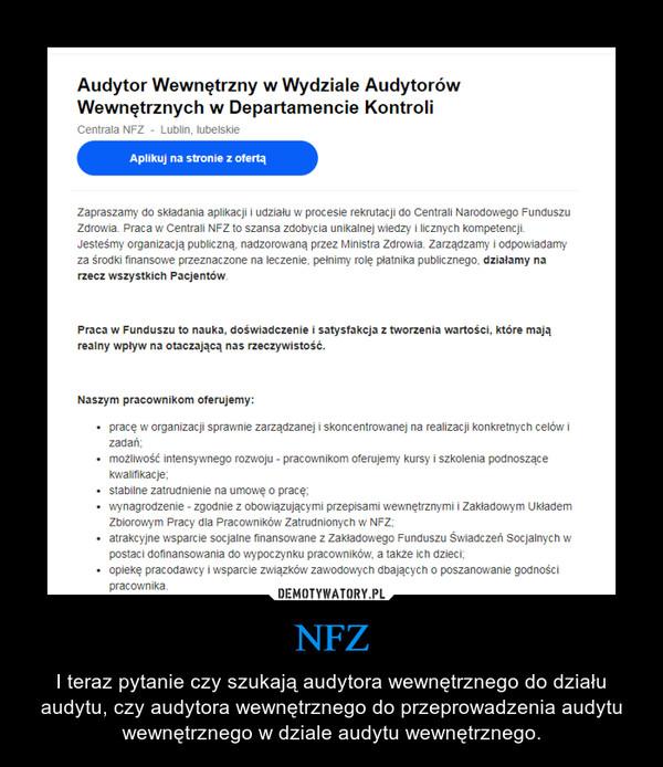 NFZ – I teraz pytanie czy szukają audytora wewnętrznego do działu audytu, czy audytora wewnętrznego do przeprowadzenia audytu wewnętrznego w dziale audytu wewnętrznego.