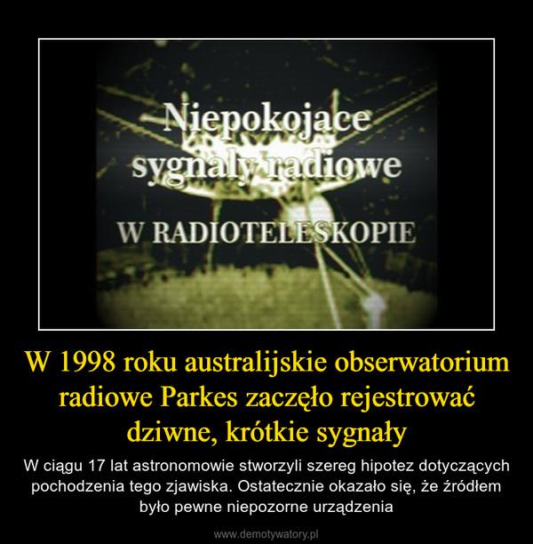 W 1998 roku australijskie obserwatorium radiowe Parkes zaczęło rejestrować dziwne, krótkie sygnały – W ciągu 17 lat astronomowie stworzyli szereg hipotez dotyczących pochodzenia tego zjawiska. Ostatecznie okazało się, że źródłem było pewne niepozorne urządzenia
