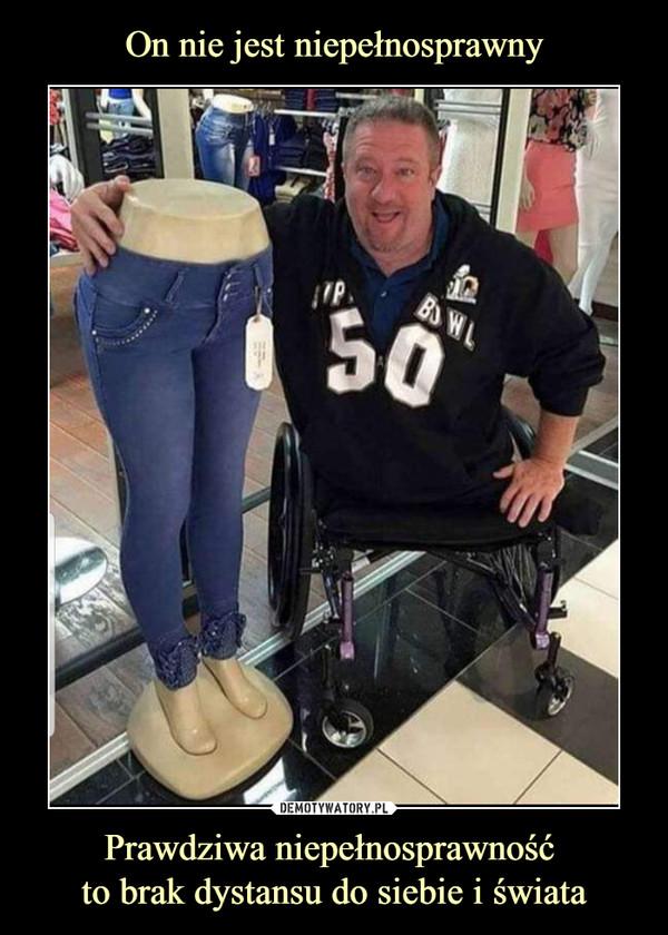 Prawdziwa niepełnosprawność to brak dystansu do siebie i świata –