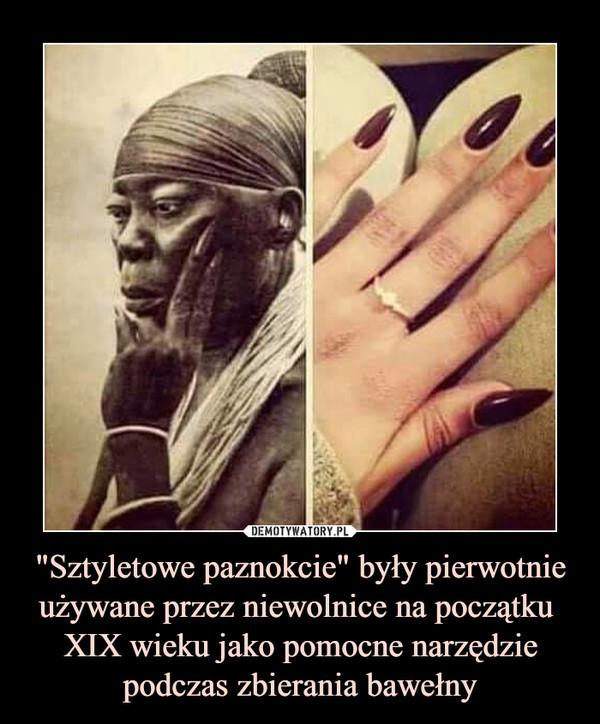 """""""Sztyletowe paznokcie"""" były pierwotnie używane przez niewolnice na początku  XIX wieku jako pomocne narzędzie podczas zbierania bawełny –"""