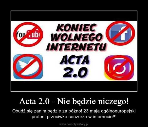 Acta 2.0 - Nie będzie niczego! – Obudź się zanim będzie za późno! 23 maja ogólnoeuropejski protest przeciwko cenzurze w internecie!!!