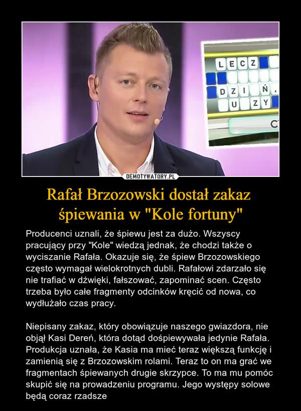 """Rafał Brzozowski dostał zakaz śpiewania w """"Kole fortuny"""" – Producenci uznali, że śpiewu jest za dużo. Wszyscy pracujący przy """"Kole"""" wiedzą jednak, że chodzi także o wyciszanie Rafała. Okazuje się, że śpiew Brzozowskiego często wymagał wielokrotnych dubli. Rafałowi zdarzało się nie trafiać w dźwięki, fałszować, zapominać scen. Często trzeba było całe fragmenty odcinków kręcić od nowa, co wydłużało czas pracy.Niepisany zakaz, który obowiązuje naszego gwiazdora, nie objął Kasi Dereń, która dotąd dośpiewywała jedynie Rafała. Produkcja uznała, że Kasia ma mieć teraz większą funkcję i zamienią się z Brzozowskim rolami. Teraz to on ma grać we fragmentach śpiewanych drugie skrzypce. To ma mu pomóc skupić się na prowadzeniu programu. Jego występy solowe będą coraz rzadsze"""