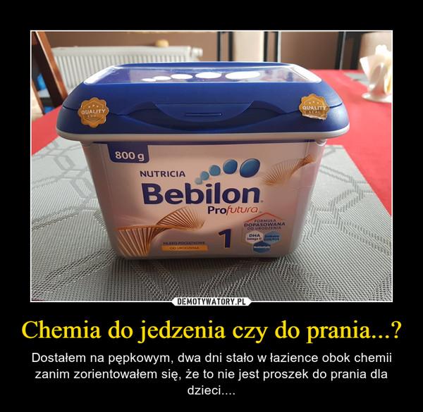 Chemia do jedzenia czy do prania...? – Dostałem na pępkowym, dwa dni stało w łazience obok chemii zanim zorientowałem się, że to nie jest proszek do prania dla dzieci....