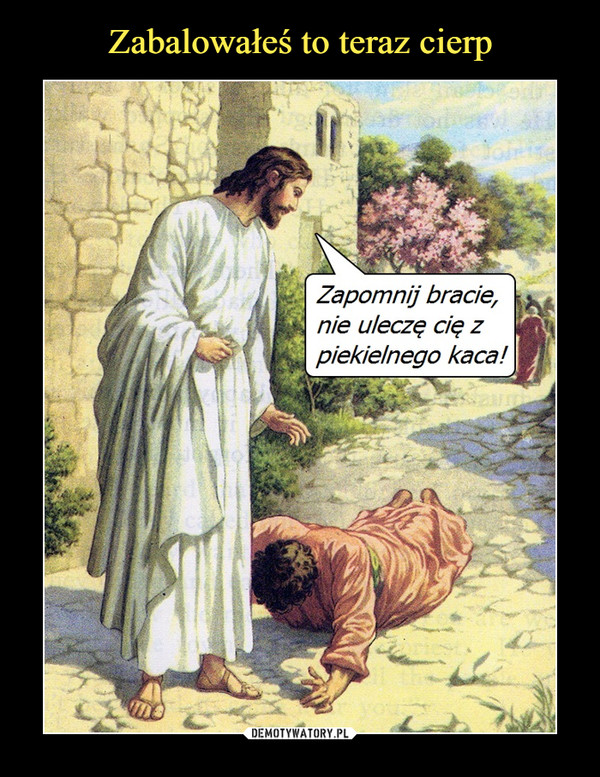 –  Zapomnij bracie, nie uleczę cię z piekielnego kaca!
