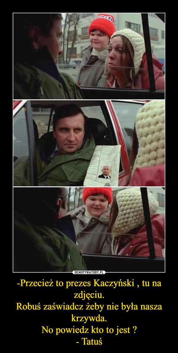 -Przecież to prezes Kaczyński , tu na zdjęciu.Robuś zaświadcz żeby nie była nasza krzywda.No powiedz kto to jest ?- Tatuś –