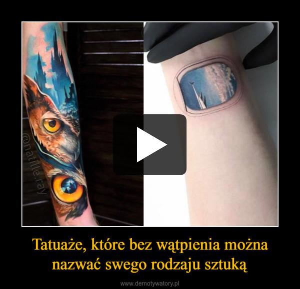 Tatuaże, które bez wątpienia możnanazwać swego rodzaju sztuką –