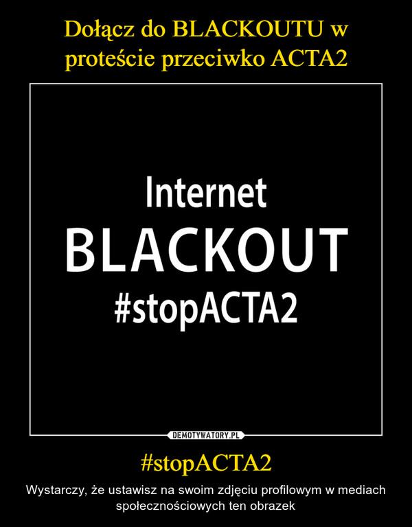 #stopACTA2 – Wystarczy, że ustawisz na swoim zdjęciu profilowym w mediach społecznościowych ten obrazek
