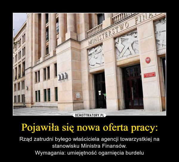 Pojawiła się nowa oferta pracy: – Rząd zatrudni byłego właściciela agencji towarzystkiej na stanowisku Ministra Finansów.Wymagania: umiejętność ogarnięcia burdelu