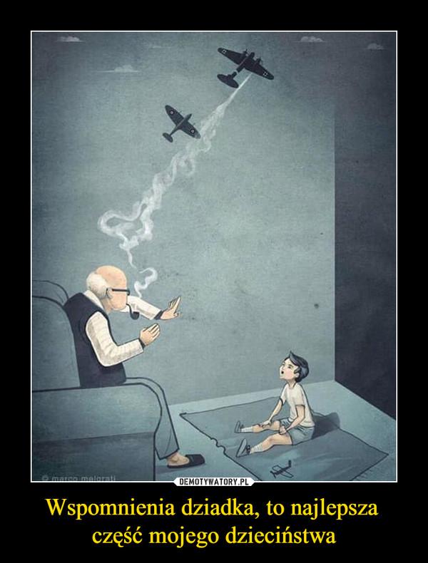 Wspomnienia dziadka, to najlepsza część mojego dzieciństwa –
