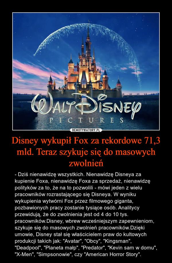 """Disney wykupił Fox za rekordowe 71,3 mld. Teraz szykuje się do masowych zwolnień – - Dziś nienawidzę wszystkich. Nienawidzę Disneya za kupienie Foxa, nienawidzę Foxa za sprzedaż, nienawidzę polityków za to, że na to pozwolili - mówi jeden z wielu pracowników rozrastającego się Disneya. W wyniku wykupienia wytwórni Fox przez filmowego giganta, pozbawionych pracy zostanie tysiące osób. Analitycy przewidują, że do zwolnienia jest od 4 do 10 tys. pracowników.Disney, wbrew wcześniejszym zapewnieniom, szykuje się do masowych zwolnień pracowników.Dzięki umowie, Disney stał się właścicielem praw do kultowych produkcji takich jak: """"Avatar"""", """"Obcy"""", """"Kingsman"""", """"Deadpool"""", """"Planeta małp"""", """"Predator"""", """"Kevin sam w domu"""", """"X-Men"""", """"Simpsonowie"""", czy """"American Horror Story""""."""