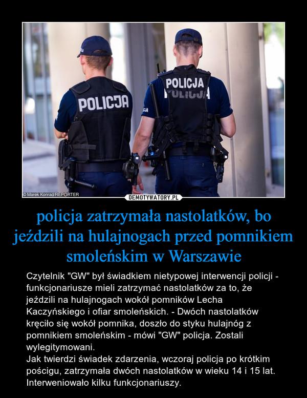 """policja zatrzymała nastolatków, bo jeździli na hulajnogach przed pomnikiem smoleńskim w Warszawie – Czytelnik """"GW"""" był świadkiem nietypowej interwencji policji - funkcjonariusze mieli zatrzymać nastolatków za to, że jeździli na hulajnogach wokół pomników Lecha Kaczyńskiego i ofiar smoleńskich. - Dwóch nastolatków kręciło się wokół pomnika, doszło do styku hulajnóg z pomnikiem smoleńskim - mówi """"GW"""" policja. Zostali wylegitymowani.Jak twierdzi świadek zdarzenia, wczoraj policja po krótkim pościgu, zatrzymała dwóch nastolatków w wieku 14 i 15 lat. Interweniowało kilku funkcjonariuszy."""