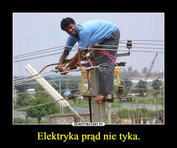 Elektryka prąd nie tyka. –