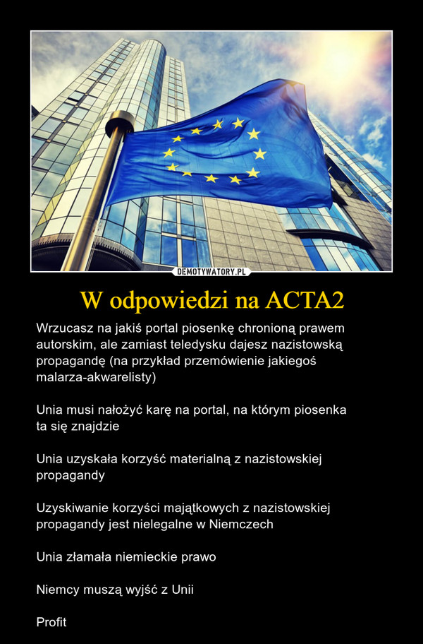 W odpowiedzi na ACTA2 – Wrzucasz na jakiś portal piosenkę chronioną prawem autorskim, ale zamiast teledysku dajesz nazistowską propagandę (na przykład przemówienie jakiegoś malarza-akwarelisty) Unia musi nałożyć karę na portal, na którym piosenka ta się znajdzie Unia uzyskała korzyść materialną z nazistowskiej propagandyUzyskiwanie korzyści majątkowych z nazistowskiej propagandy jest nielegalne w Niemczech Unia złamała niemieckie prawoNiemcy muszą wyjść z UniiProfit
