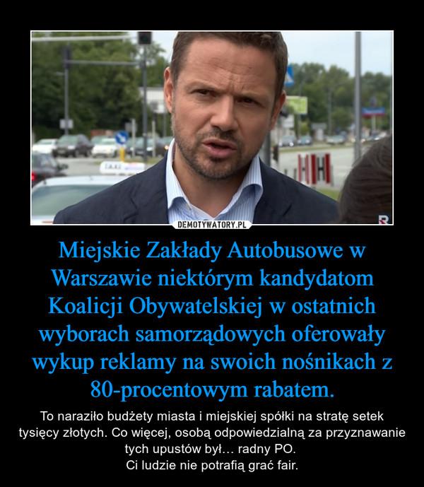 Miejskie Zakłady Autobusowe w Warszawie niektórym kandydatom Koalicji Obywatelskiej w ostatnich wyborach samorządowych oferowały wykup reklamy na swoich nośnikach z 80-procentowym rabatem. – To naraziło budżety miasta i miejskiej spółki na stratę setek tysięcy złotych. Co więcej, osobą odpowiedzialną za przyznawanie tych upustów był… radny PO. Ci ludzie nie potrafią grać fair.