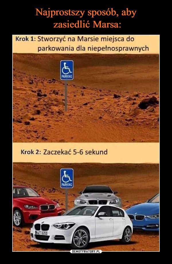–  Krok 1: Stworzyć na Marsie miejsca do parkowania dla niepełnosprawnych Krok 2: Zaczekać 5-6 sekund