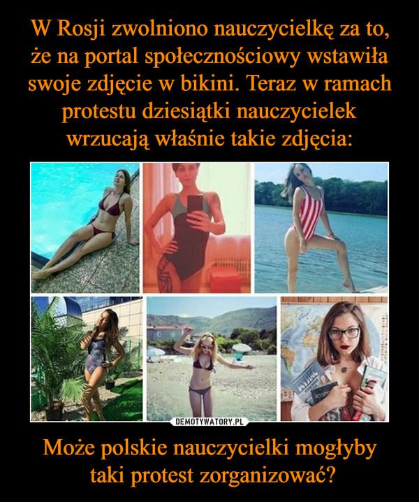 Może polskie nauczycielki mogłyby taki protest zorganizować? –