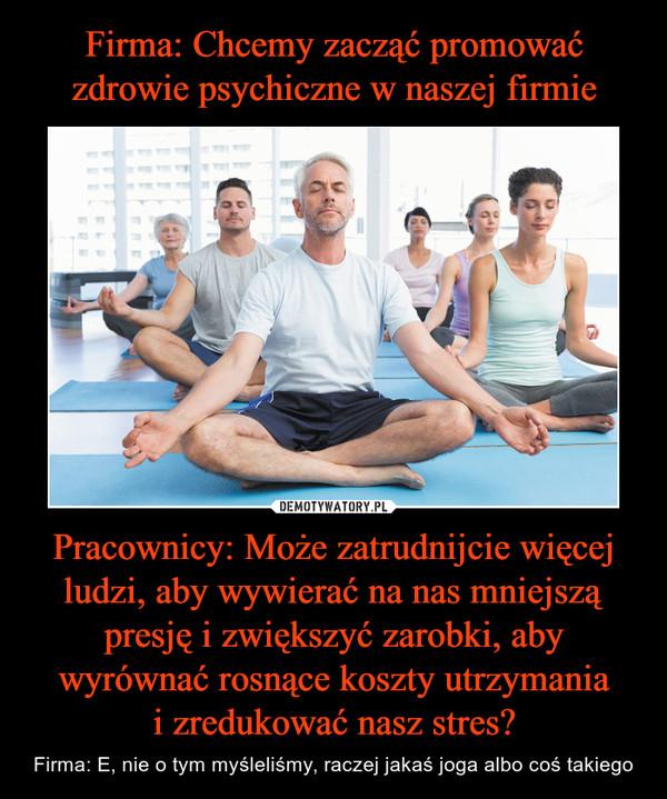 Pracownicy: Może zatrudnijcie więcej ludzi, aby wywierać na nas mniejszą presję i zwiększyć zarobki, aby wyrównać rosnące koszty utrzymaniai zredukować nasz stres? – Firma: E, nie o tym myśleliśmy, raczej jakaś joga albo coś takiego