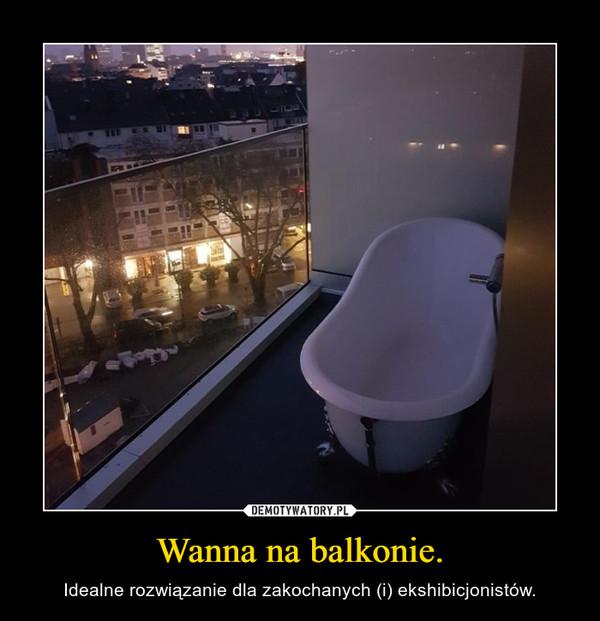 Wanna na balkonie. – Idealne rozwiązanie dla zakochanych (i) ekshibicjonistów.