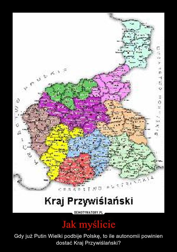 Jak myślicie – Gdy już Putin Wielki podbije Polskę, to ile autonomii powinien dostać Kraj Przywiślański?