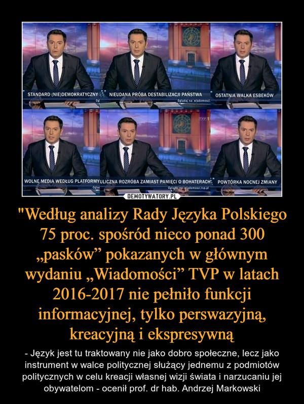"""""""Według analizy Rady Języka Polskiego 75 proc. spośród nieco ponad 300 """"pasków"""" pokazanych w głównym wydaniu """"Wiadomości"""" TVP w latach 2016-2017 nie pełniło funkcji informacyjnej, tylko perswazyjną, kreacyjną i ekspresywną – - Język jest tu traktowany nie jako dobro społeczne, lecz jako instrument w walce politycznej służący jednemu z podmiotów politycznych w celu kreacji własnej wizji świata i narzucaniu jej obywatelom - ocenił prof. dr hab. Andrzej Markowski"""