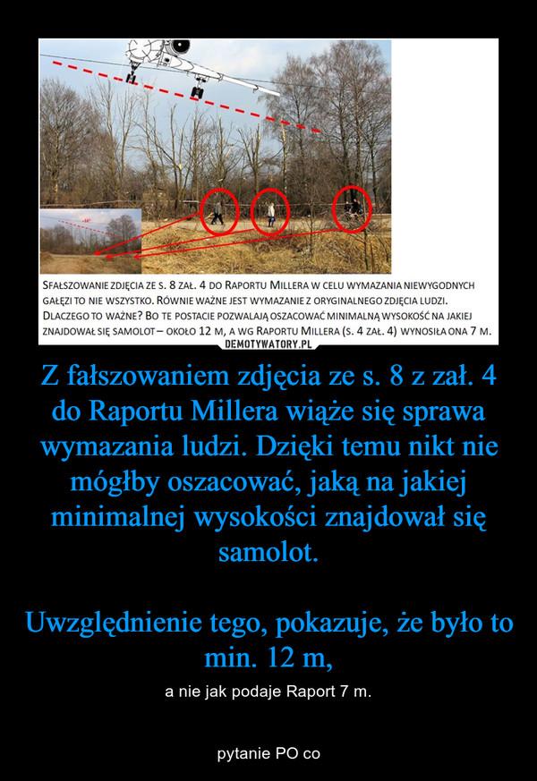 Z fałszowaniem zdjęcia ze s. 8 z zał. 4 do Raportu Millera wiąże się sprawa wymazania ludzi. Dzięki temu nikt nie mógłby oszacować, jaką na jakiej minimalnej wysokości znajdował się samolot.Uwzględnienie tego, pokazuje, że było to min. 12 m, – a nie jak podaje Raport 7 m.pytanie PO co