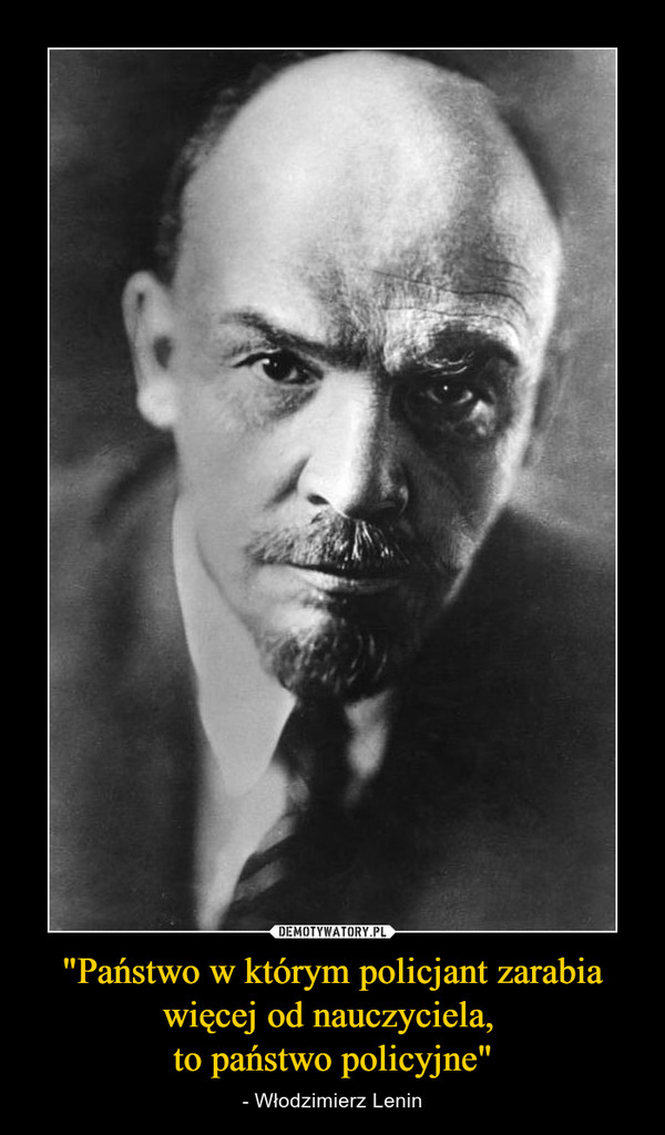 """""""Państwo w którym policjant zarabia więcej od nauczyciela, to państwo policyjne"""" – - Włodzimierz Lenin"""