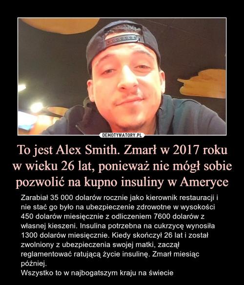 To jest Alex Smith. Zmarł w 2017 roku w wieku 26 lat, ponieważ nie mógł sobie pozwolić na kupno insuliny w Ameryce