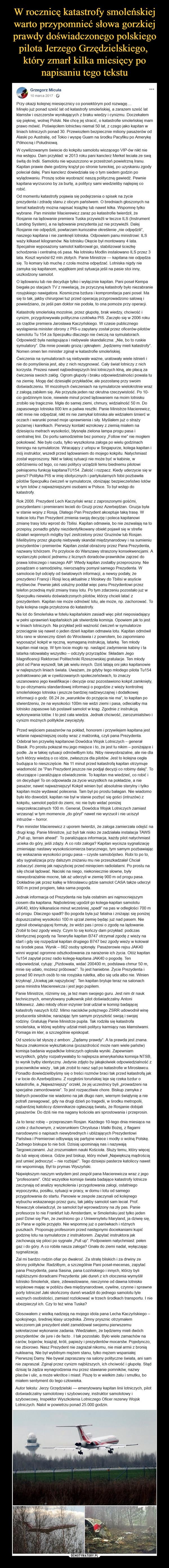 """–  Grzegorz Micuła10 marca 2017 ·Przy okazji kolejnej miesięcznicy co poniektórym pod rozwagę....Minęło już ponad sześć lat od katastrofy smoleńskiej, a zarazem sześć lat kłamstw i oszczerstw wynikających z braku wiedzy i cynizmu. Doczekałem się pięknej, wolnej Polski. Nie chcę jej stracić, o katastrofie smoleńskiej mam prawo mówić. Poświęciłem lotnictwu niemal 50 lat, z czego jako kapitan w liniach lotniczych ponad 30. Przewiozłem bezpiecznie miliony pasażerów od Alaski po Australię, od Tokio i wyspę Guam na środku Pacyfiku po Amerykę Północną i Południową.W cywilizowanym świecie do kokpitu samolotu wiozącego VIP-ów nikt nie ma wstępu. Dam przykład: w 2013 roku pani kanclerz Merkel leciała ze swą świtą do Indii. Samolotu nie wpuszczono w przestrzeń powietrzną Iranu. Kapitan prawie dwie godziny krążył po stronie tureckiej, po uzyskaniu zgody poleciał dalej. Pani kanclerz dowiedziała się o tym siedem godzin po wylądowaniu. Proszę sobie wyobrazić naszą polityczną gawiedź. Pewnie kapitana wyrzucono by za burtę, a politycy sami wiedzieliby najlepiej co robić.Od momentu katastrofy pojawia się podejrzenia o spisek na życie prezydenta i zdradę stanu z obcym państwem. O bredniach głoszonych na temat katastrofy można napisać książkę lub nawet kilka. Wspomnę tylko wybrane. Pan minister Macierewicz zaraz po katastrofie twierdził, że Rosjanie na lądowanie premiera Tuska przywieźli w teczce ILS (Instrument Landing System), a na lądowanie prezydenta już nie przywieźli. Dalej Rosjanie nie odpędzili, powtarzam kuriozalne określenie """"nie odpędzili"""", naszego kapitana i nie zamknęli lotniska. Odpowiem panu ministrowi: ILS waży kilkaset kilogramów. Na lotnisku Okęcie był montowany 4 lata. Specjalnie wyposażony samolot kalibrował go, stabilizował ścieżkę schodzenia i centralną oś pasa. Na lotnisku Modlin instalowano ILS przez 3 lata. Koszt wyniósł 62 mln złotych. Panie Ministrze — kapitana nie odpędza się. To komary lub muchę z czoła można odpędzać. Lotniska nigdy nie zamyka się kapitan"""