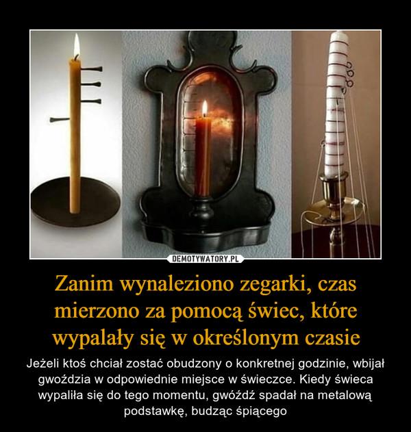 Zanim wynaleziono zegarki, czas mierzono za pomocą świec, które wypalały się w określonym czasie – Jeżeli ktoś chciał zostać obudzony o konkretnej godzinie, wbijał gwoździa w odpowiednie miejsce w świeczce. Kiedy świeca wypaliła się do tego momentu, gwóźdź spadał na metalową podstawkę, budząc śpiącego